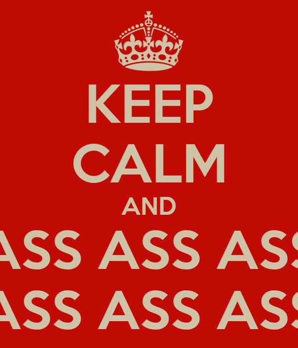 KEEP CALM AND ASS ASS ASS ASS ASS ASS