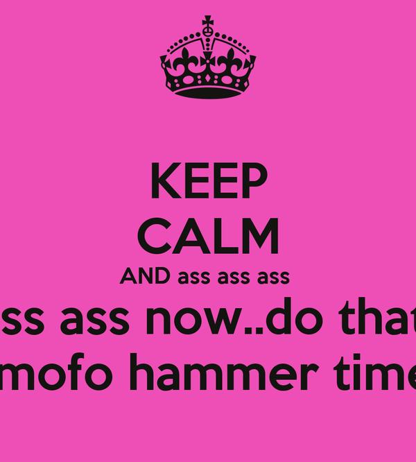 KEEP CALM AND ass ass ass  ass ass now..do that   mofo hammer time