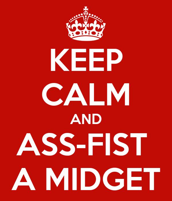KEEP CALM AND ASS-FIST  A MIDGET