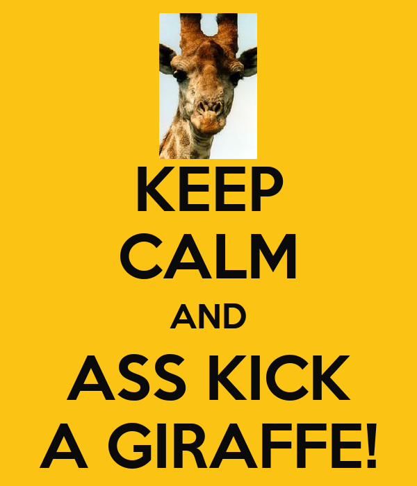 KEEP CALM AND ASS KICK A GIRAFFE!