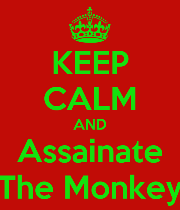 KEEP CALM AND Assainate The Monkey