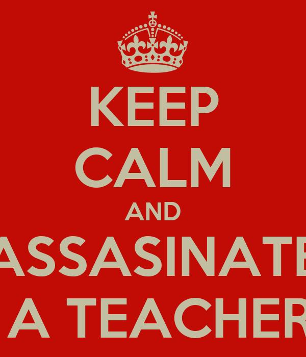 KEEP CALM AND ASSASINATE  A TEACHER