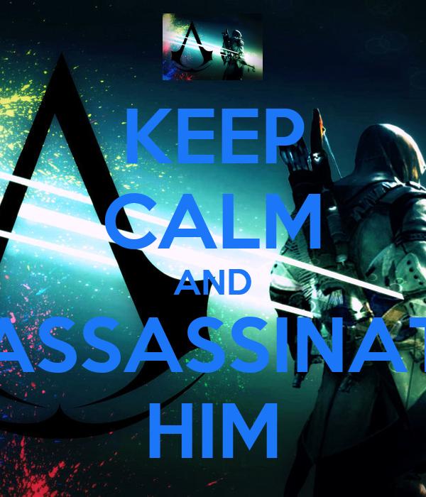 KEEP CALM AND ASSASSINAT HIM