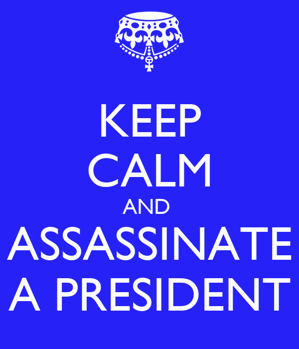 KEEP CALM AND  ASSASSINATE A PRESIDENT
