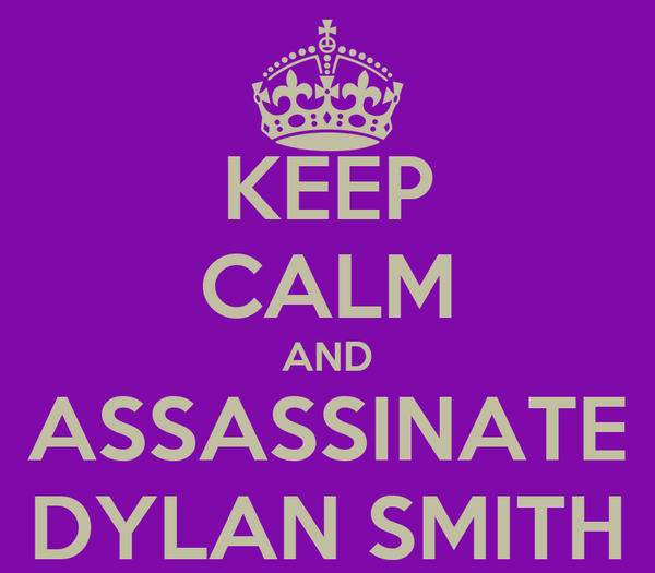 KEEP CALM AND ASSASSINATE DYLAN SMITH
