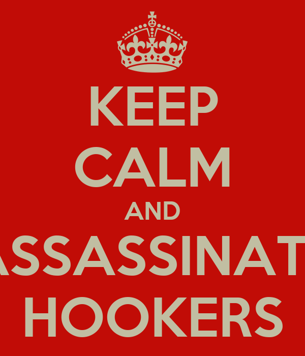 KEEP CALM AND ASSASSINATE HOOKERS