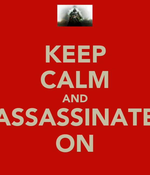 KEEP CALM AND ASSASSINATE ON