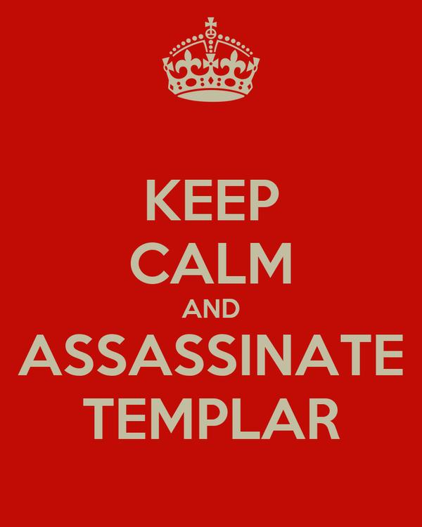 KEEP CALM AND ASSASSINATE TEMPLAR