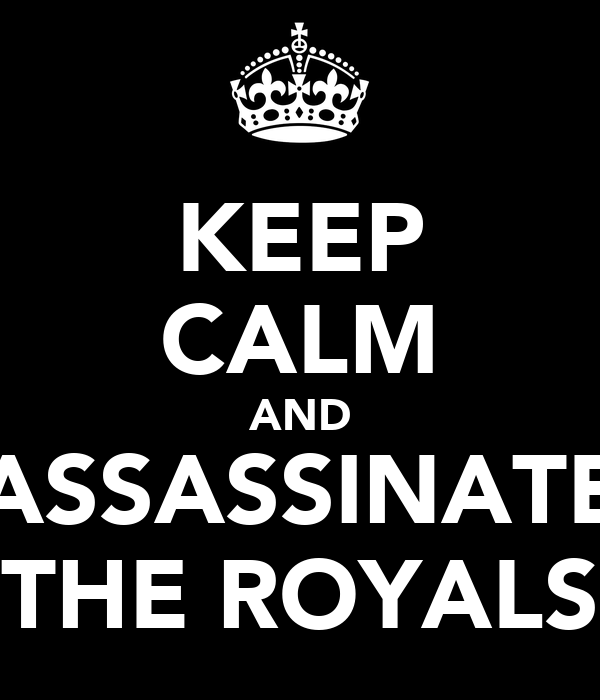 KEEP CALM AND ASSASSINATE THE ROYALS