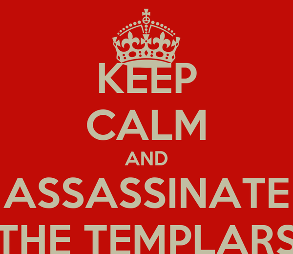 KEEP CALM AND ASSASSINATE THE TEMPLARS