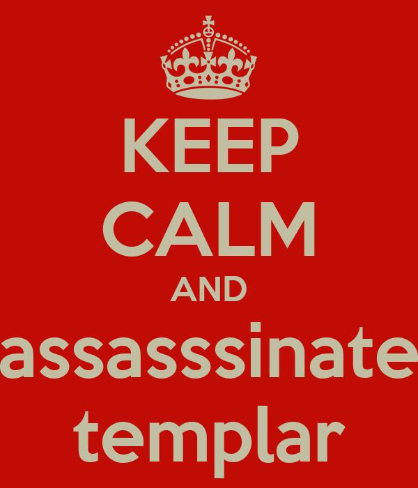 KEEP CALM AND assasssinate templar