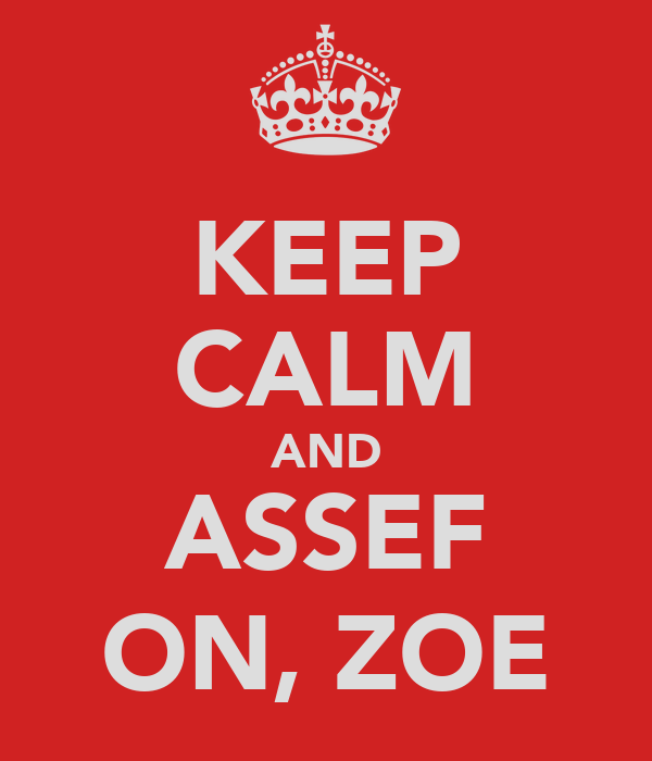 KEEP CALM AND ASSEF ON, ZOE