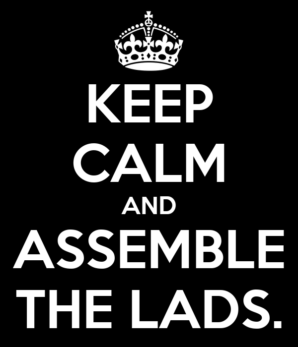KEEP CALM AND ASSEMBLE THE LADS.