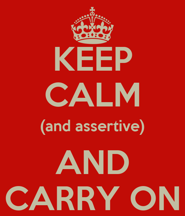 KEEP CALM (and assertive) AND CARRY ON