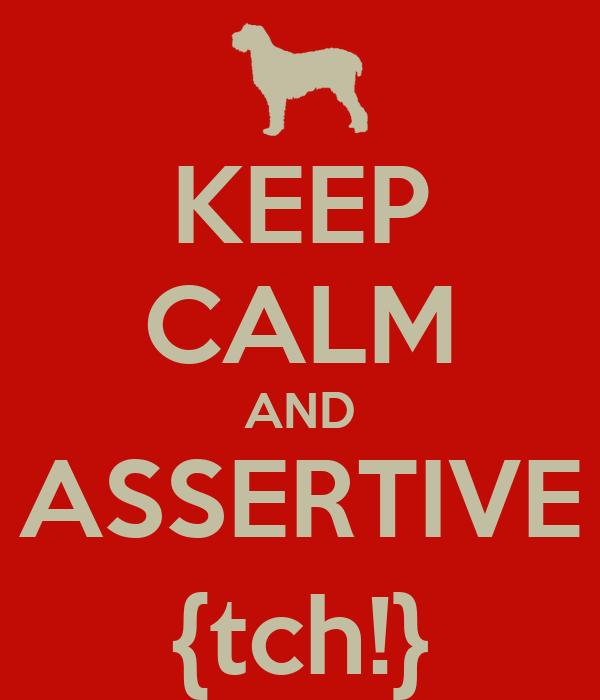 KEEP CALM AND ASSERTIVE {tch!}