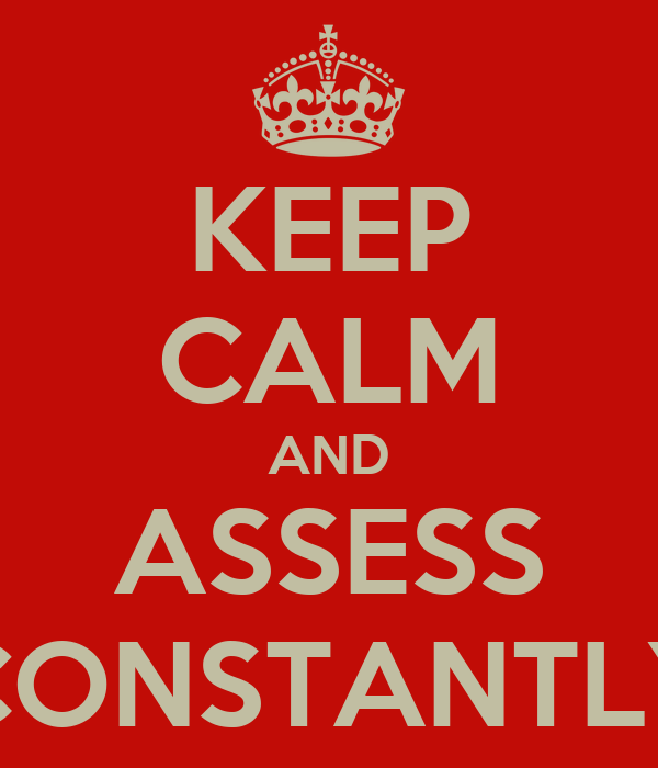 KEEP CALM AND ASSESS CONSTANTLY