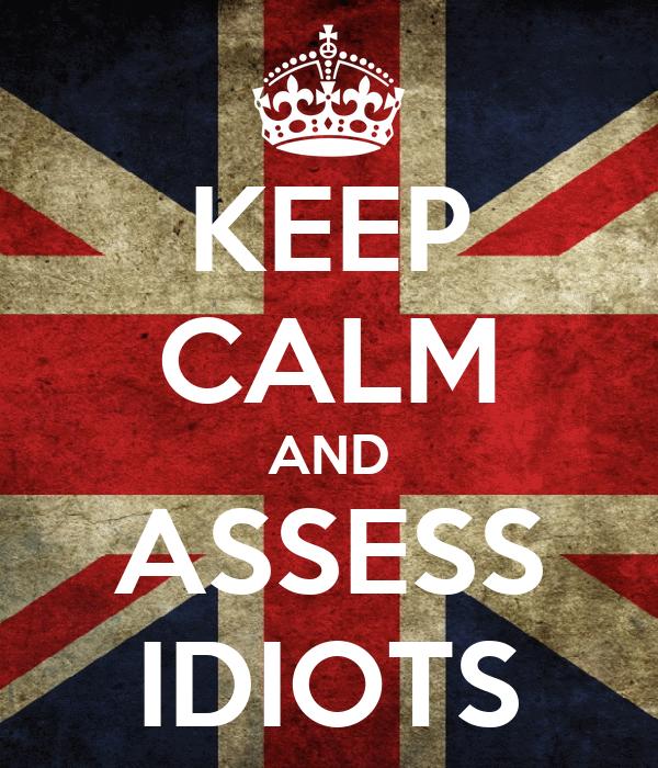 KEEP CALM AND ASSESS IDIOTS