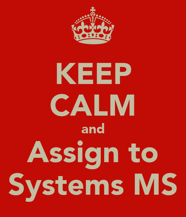 KEEP CALM and Assign to Systems MS