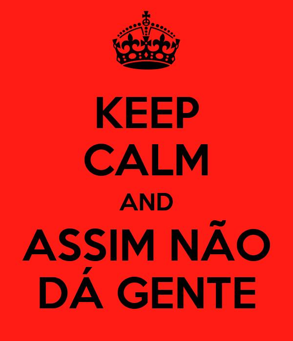 KEEP CALM AND ASSIM NÃO DÁ GENTE
