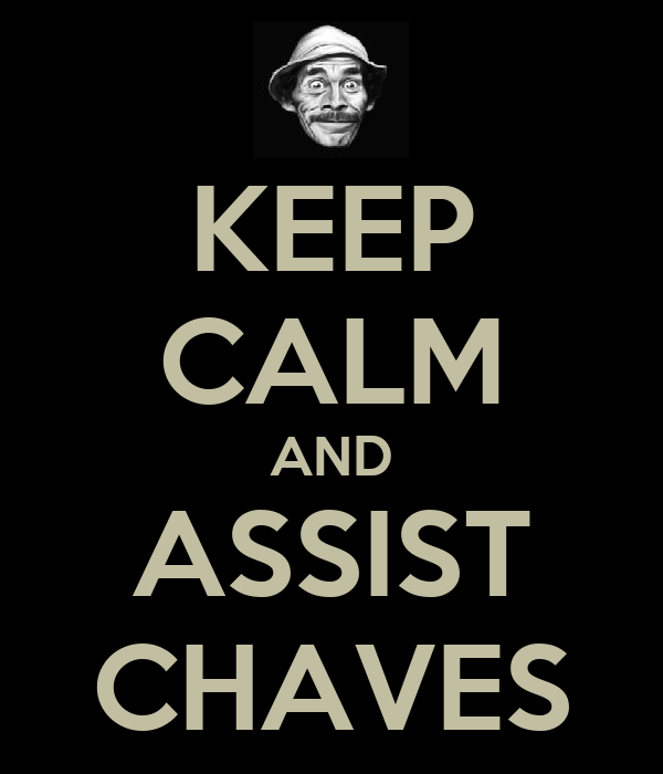 KEEP CALM AND ASSIST CHAVES