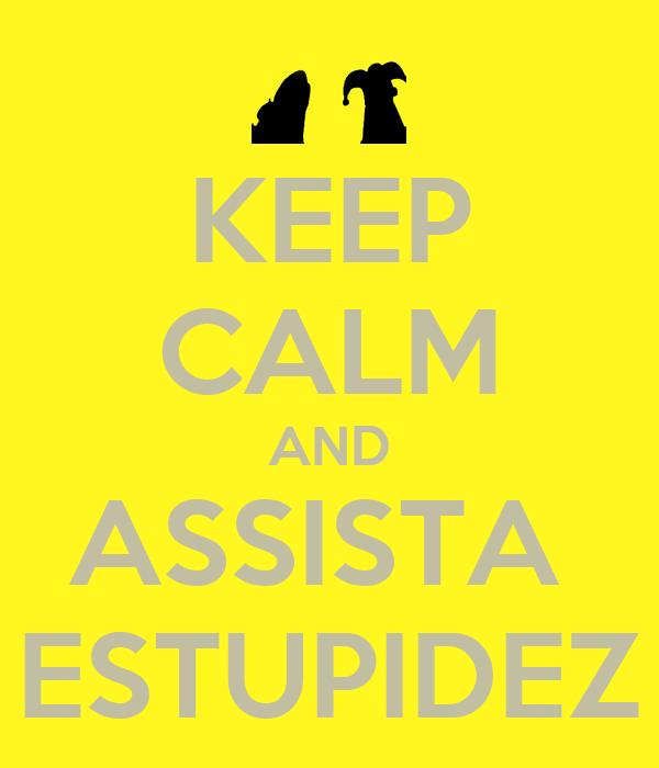 KEEP CALM AND ASSISTA  ESTUPIDEZ