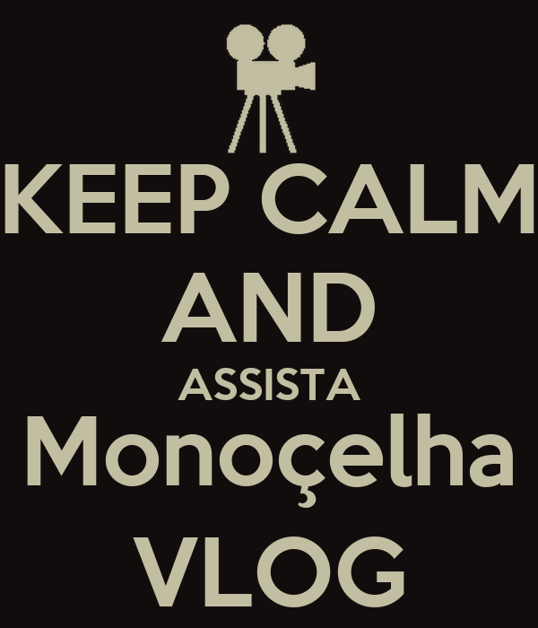 KEEP CALM AND ASSISTA Monoçelha VLOG
