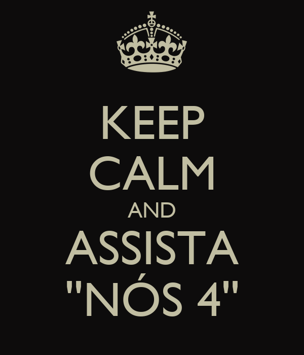 KEEP CALM AND ASSISTA ''NÓS 4''