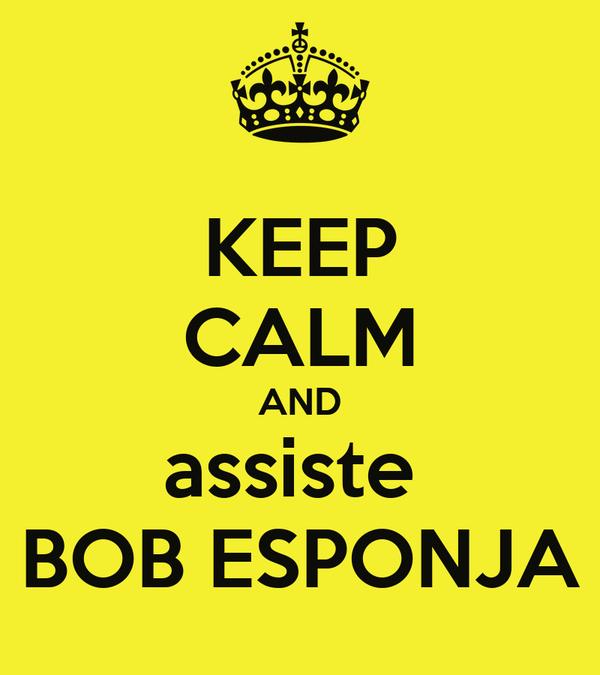 KEEP CALM AND assiste  BOB ESPONJA