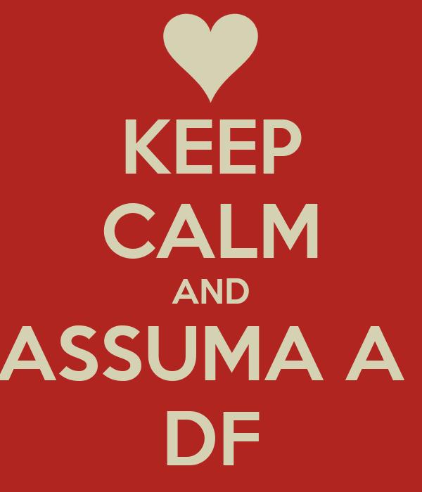 KEEP CALM AND ASSUMA A  DF