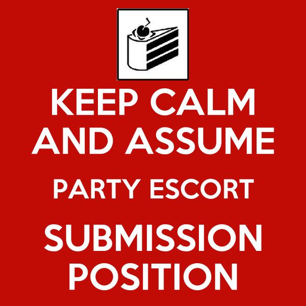 KEEP CALM AND ASSUME PARTY ESCORT SUBMISSION POSITION