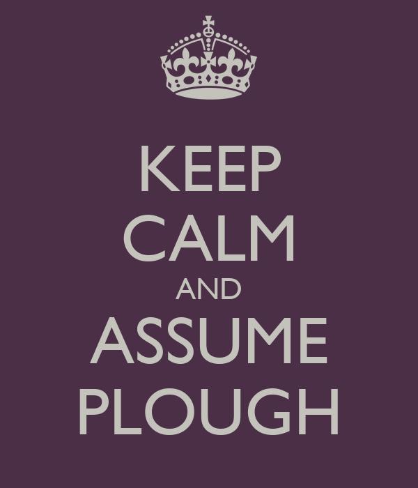 KEEP CALM AND ASSUME PLOUGH