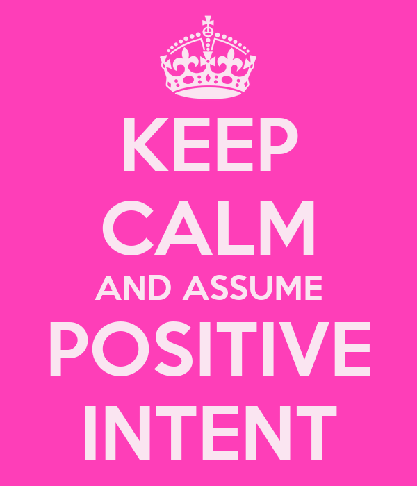 KEEP CALM AND ASSUME POSITIVE INTENT