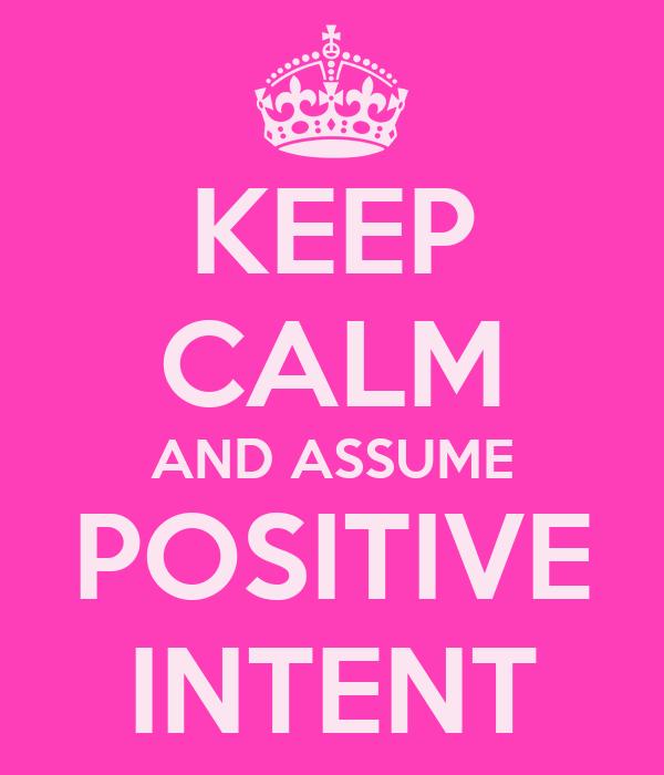 KEEP CALM AND ASSUME POSITIVE INTENT