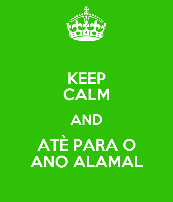 KEEP CALM AND ATÈ PARA O ANO ALAMAL
