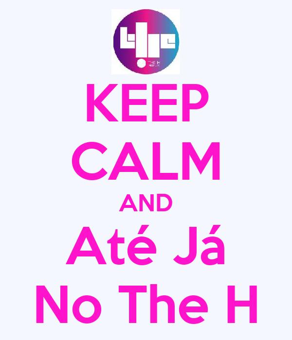 KEEP CALM AND Até Já No The H