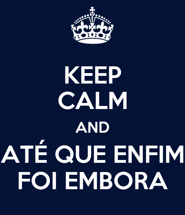 KEEP CALM AND ATÉ QUE ENFIM FOI EMBORA