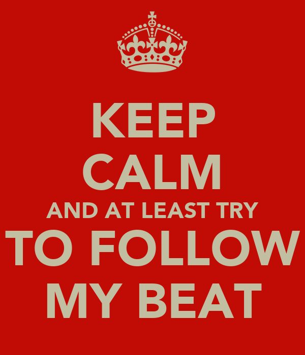 KEEP CALM AND AT LEAST TRY TO FOLLOW MY BEAT