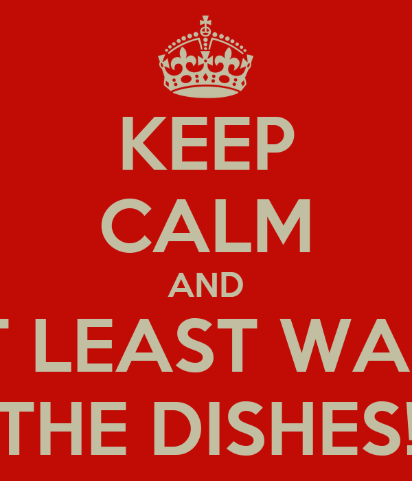 KEEP CALM AND AT LEAST WASH THE DISHES!