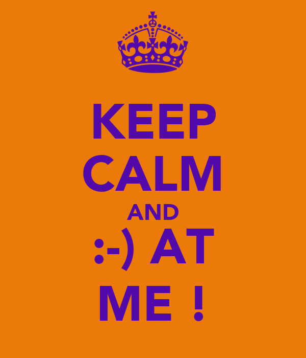 KEEP CALM AND :-) AT ME !