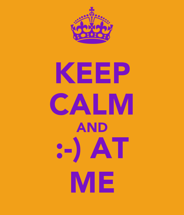 KEEP CALM AND :-) AT ME