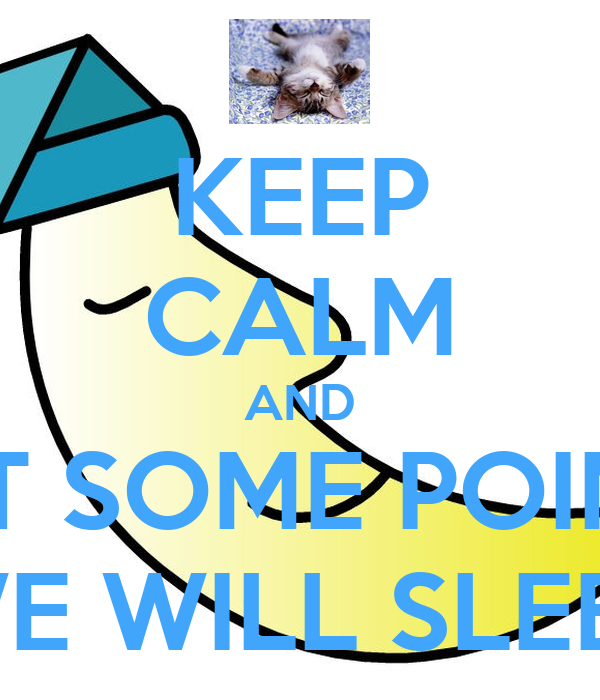 KEEP CALM AND AT SOME POINT WE WILL SLEEP