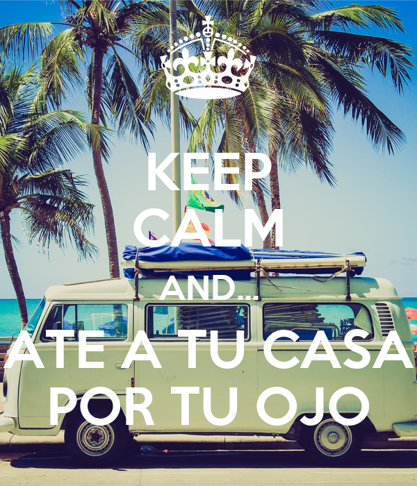 KEEP CALM AND... ATE A TU CASA POR TU OJO