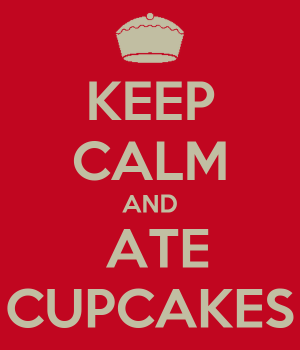 KEEP CALM AND  ATE CUPCAKES
