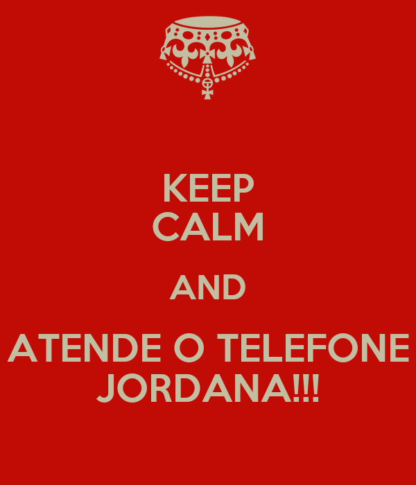 KEEP CALM AND ATENDE O TELEFONE JORDANA!!!