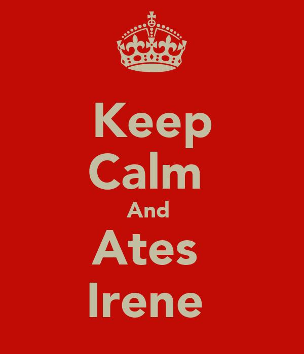 Keep Calm  And  Ates  Irene