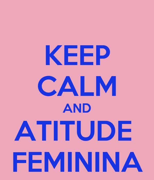 KEEP CALM AND ATITUDE  FEMININA
