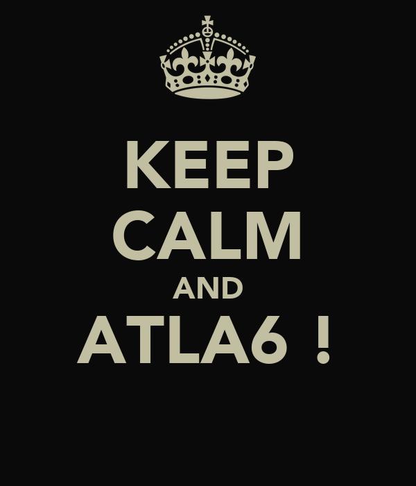 KEEP CALM AND ATLA6 !