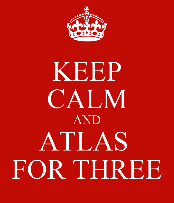 KEEP CALM AND ATLAS  FOR THREE