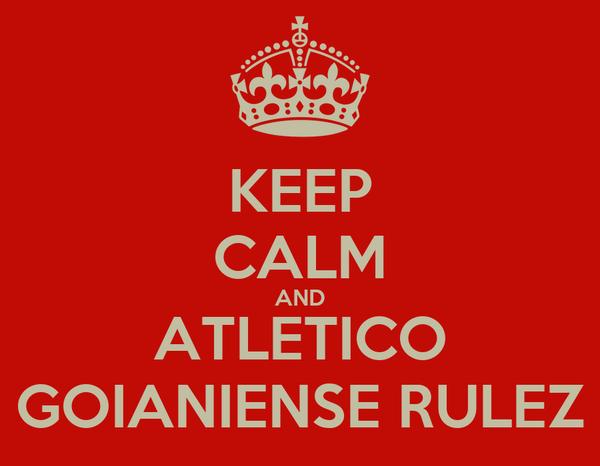 KEEP CALM AND ATLETICO GOIANIENSE RULEZ
