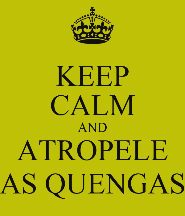 KEEP CALM AND ATROPELE AS QUENGAS